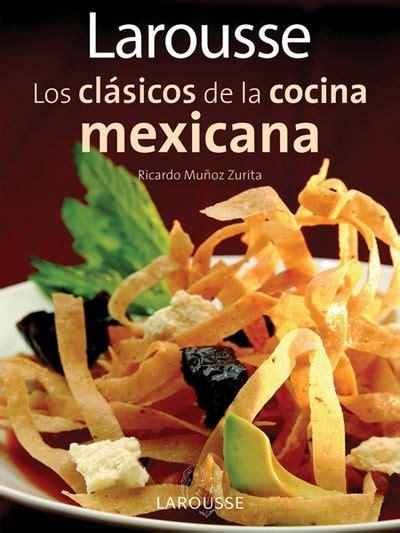 edition larousse cuisine larousse los clasicos de la cocina mexicana larousse