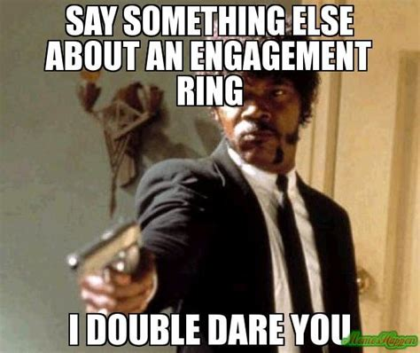 Engagement Meme - say something else about an engagement ring i double dare you 4217 say that again i dare you