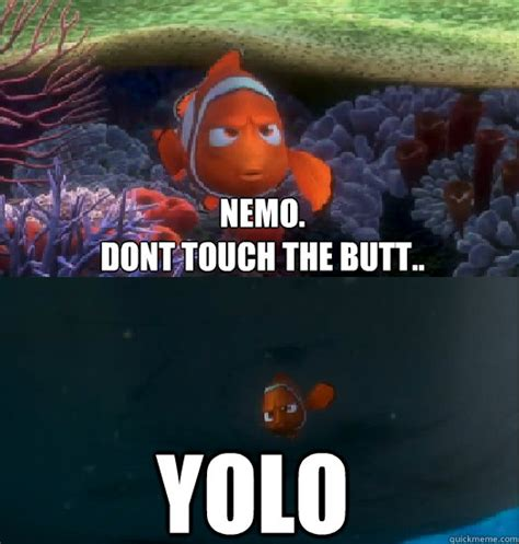 Butt Memes - nemo dont touch the butt yolo nemo touching the butt