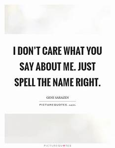 I don't care what you say about me. Just spell the name ...