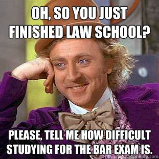 Bar Exam Meme - oh so you just finished law school please tell me how difficult studying for the bar exam is