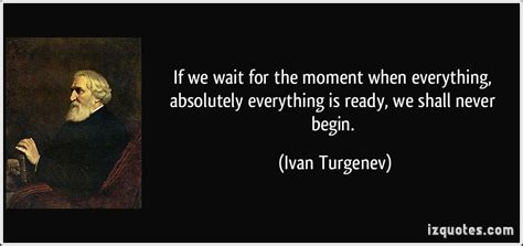 If We Wait For The Moment When Everything, Absolutely Everything Is Ready, We Shall Never Begin