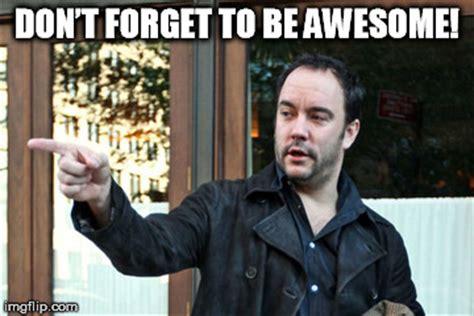Dave Matthews Band Meme - dave matthews don t forget to be awesome imgflip