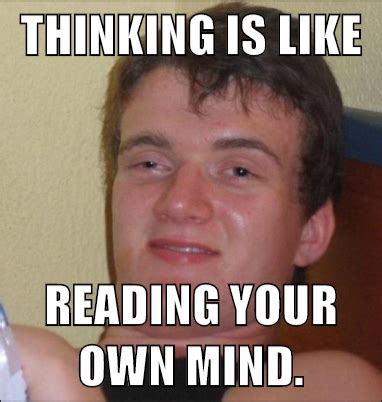 Thinking Meme - thinking is like reading your own mind 10 guy mad about memes