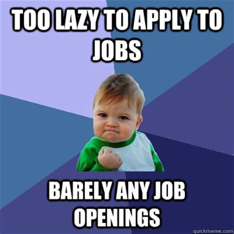 Too Lazy Meme - too lazy to apply to jobs barely any job openings success kid quickmeme