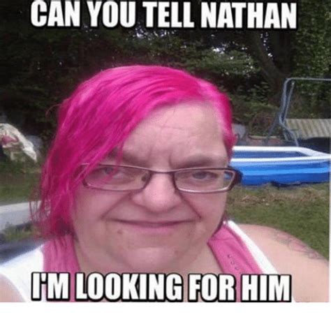 Nathan Meme - can you tell nathan im looking for him meme on me me