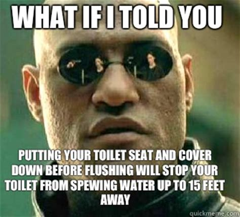 Toilet Seat Down Meme - what if i told you putting your toilet seat and cover down before flushing will stop your toilet