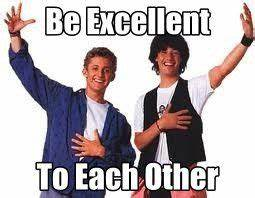 """""""Be Excellent To Each Other"""" ~ Bill and Ted's Excellent ..."""