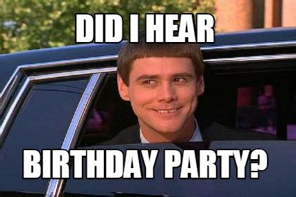 Birthday Party Memes - meme maker did i hear birthday party