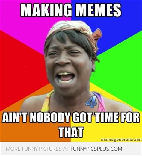 Nobody Got Time For That Meme - that memes image memes at relatably com