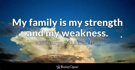 Quotes About Family My Family Is My Strength And My Weakness Aishwarya