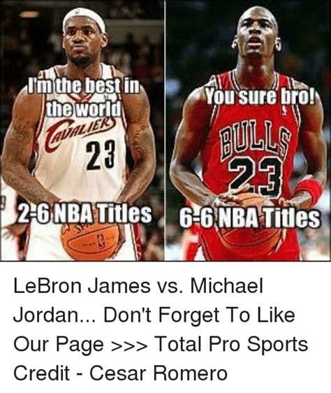 Lebron Jordan Meme - i m the best in you sure bro the world 26nbatitles 66 nba tiles lebron james vs michael jordan