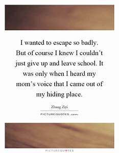 I wanted to escape so badly. But of course I knew I couldn ...