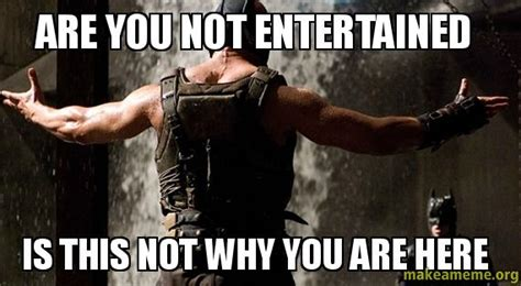 Are You Not Entertained Meme - are you not entertained is this not why you are here make a meme