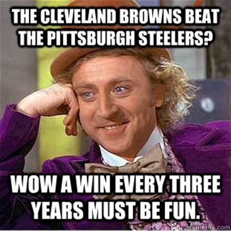 Cleveland Meme - the cleveland browns beat the pittsburgh steelers wow a win every three years must be fun