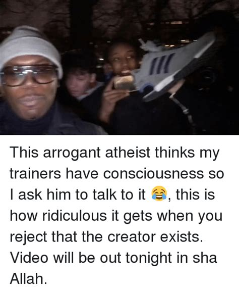 Smug Atheist Meme - i this arrogant atheist thinks my trainers have consciousness so i ask him to talk to it this