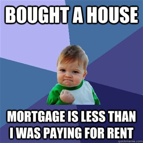 Rent Memes - bought a house mortgage is less than i was paying for rent success kid quickmeme