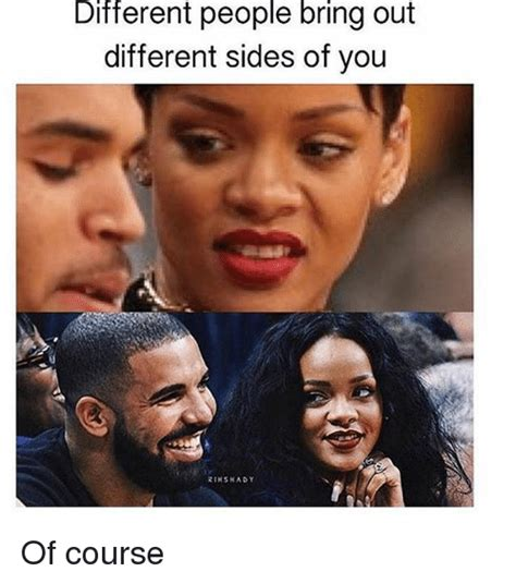 Different Meme - different people bring out different sides of you rikskady of course girl meme on sizzle