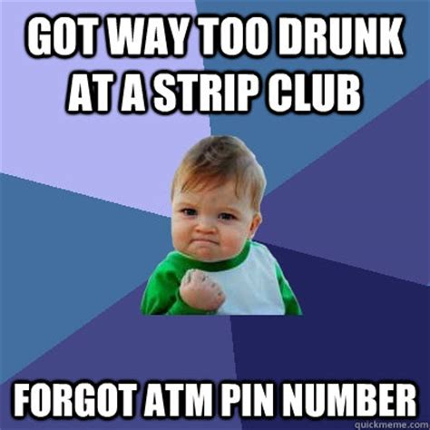 Strippers Meme - got way too drunk at a strip club forgot atm pin number success kid quickmeme