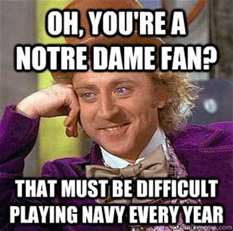 Notre Dame Meme - oh you re a notre dame fan that must be difficult playing navy every year condescending