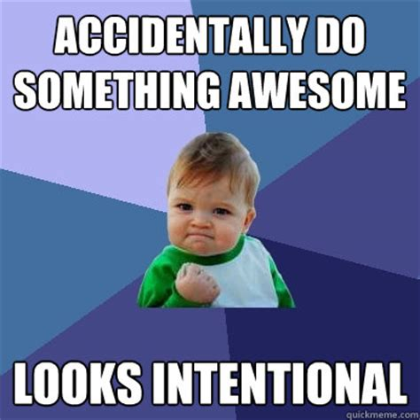 Accidentally Meme - accidentally do something awesome looks intentional success kid quickmeme