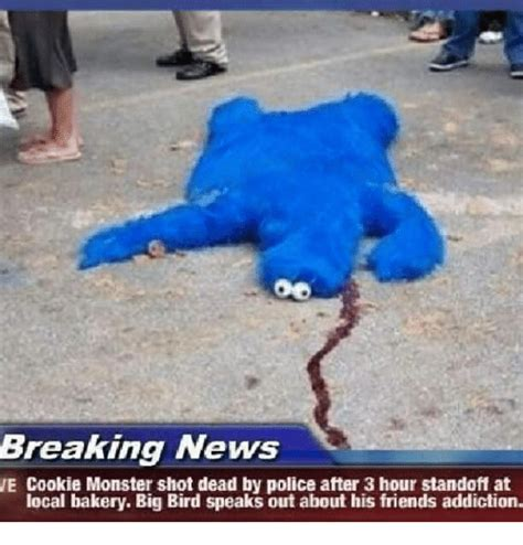 Cookie Monster Meme - breaking news we cookie monster shot dead by police after 3 hour standoff at local bakery big