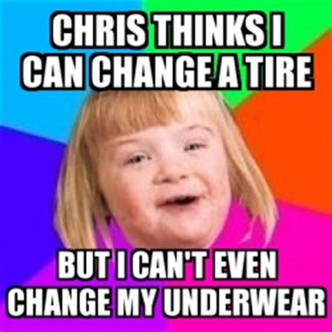 I Can T Even Meme - meme retard girl chris thinks i can change a tire but i can t even change my underwear 17292943