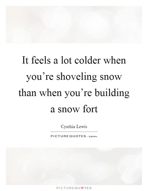 quotes on build a fort flicks and it feels a lot colder when you re shovel by cynthia lewis