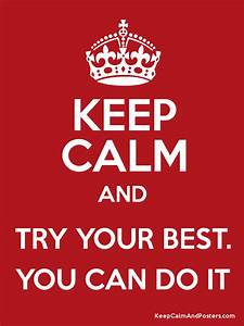 KEEP CALM AND TRY YOUR BEST. YOU CAN DO IT