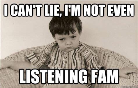 Not Listening Meme - i can t lie i m not even listening fam problem child quickmeme
