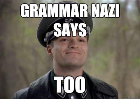 Grammar Nazi Meme - grammar nazi says too misc quickmeme