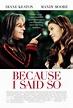 Because I Said So Movie Poster (#1 of 4) - IMP Awards