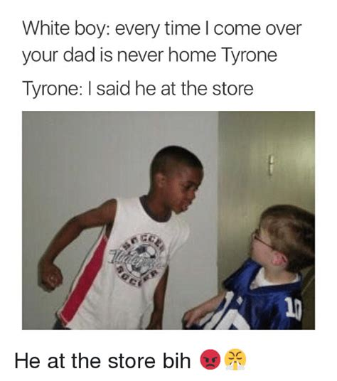 White Boy Meme - white boy every time come over your dad is never home tyrone tyrone l said he at the store he at