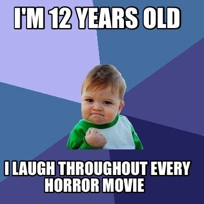 12 A Memes - meme creator i m 12 years old i laugh throughout every horror movie meme generator at