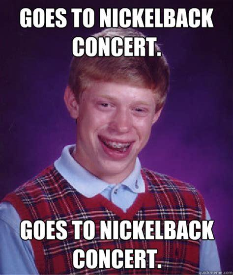 Nickelback Meme - goes to nickelback concert goes to nickelback concert caption 3 goes here bad luck brian