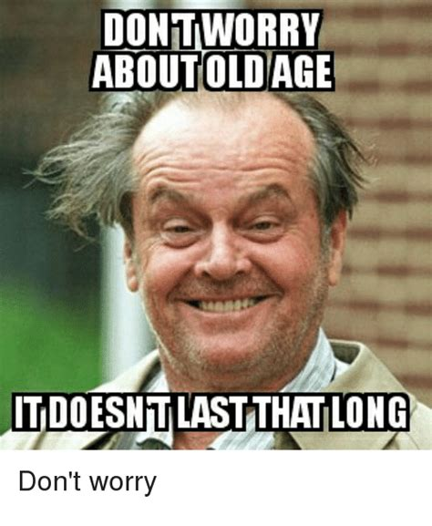 Old Age Meme - dontworry about old age itdoesntlastthatlong don t worry girl meme on sizzle