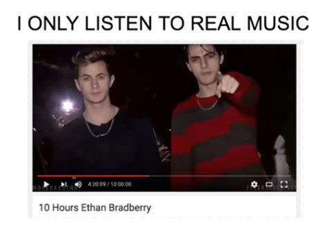 Ethan Bradberry Memes - i only listen to real music 42009100000 10 hours ethan bradberry music meme on sizzle