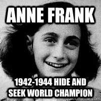 Anne Frank Meme - anne frank 1942 1944 hide and seek world chion anne frankly quickmeme