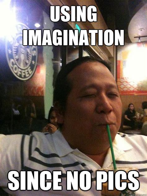 Brb Using Imagination Since No Video  Using Imagination Quickmeme