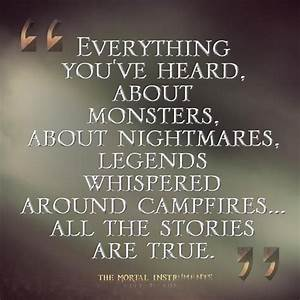 everything you've heard, about monsters, about nightmares ...