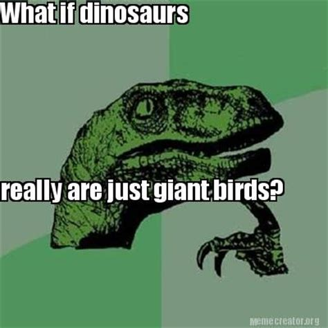 What If Dinosaur Meme - meme creator what if dinosaurs really are just giant