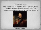The island was named forPrince Edward, Duke of