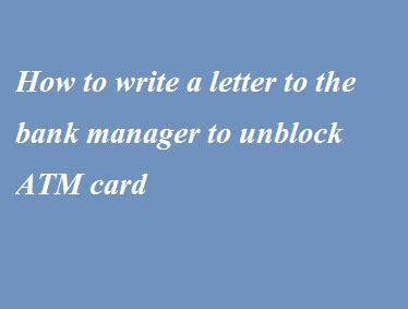 write  letter   bank manager  unblock atm