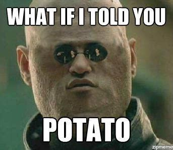 What If I Told You Memes - potato i can count to potato know your meme