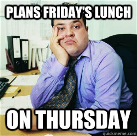 Lunch Memes - plans friday s lunch on thursday fat office worker quickmeme