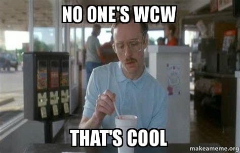 No Ones Wcw Meme - no one s wcw that s cool things are getting pretty