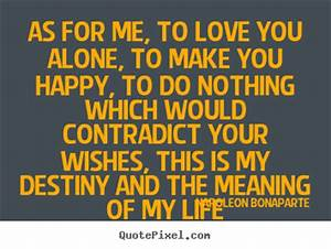 Life quotes - As for me, to love you alone, to make you ...