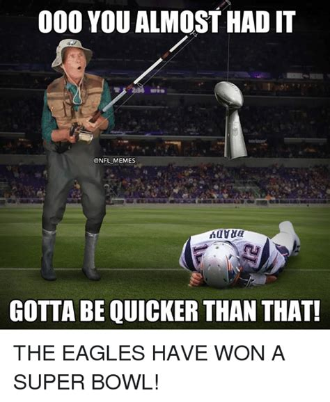Super Bowl Meme - 000 you almost had it memes gotta be quicker than that the eagles have won a super bowl
