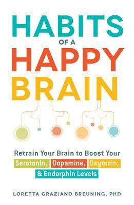 how habits are formed in the brain habits of a happy brain retrain your brain to boost your