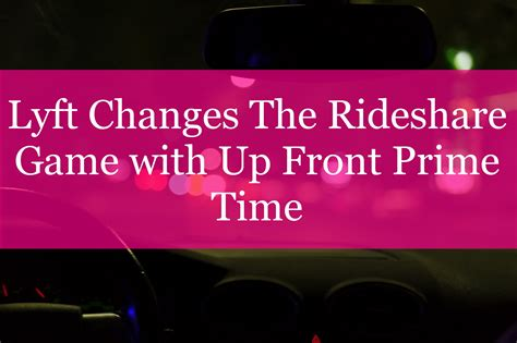 Lyft Changes The Rideshare Game With Up Front Prime Time